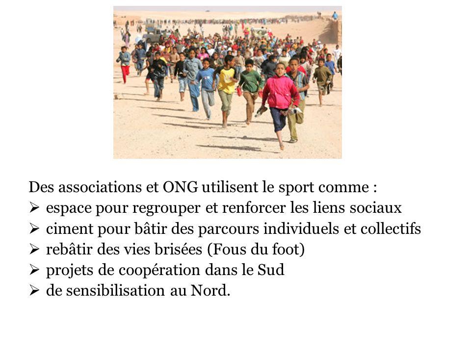 Des associations et ONG utilisent le sport comme : espace pour regrouper et renforcer les liens sociaux ciment pour bâtir des parcours individuels et collectifs rebâtir des vies brisées (Fous du foot) projets de coopération dans le Sud de sensibilisation au Nord.