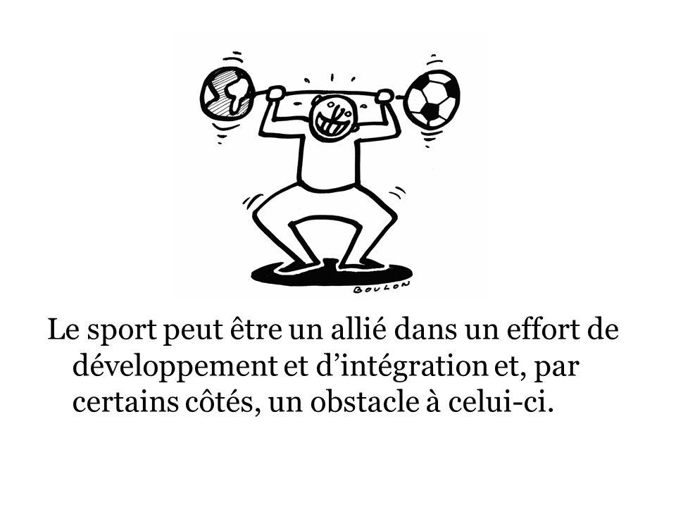 Le sport peut être un allié dans un effort de développement et dintégration et, par certains côtés, un obstacle à celui-ci.