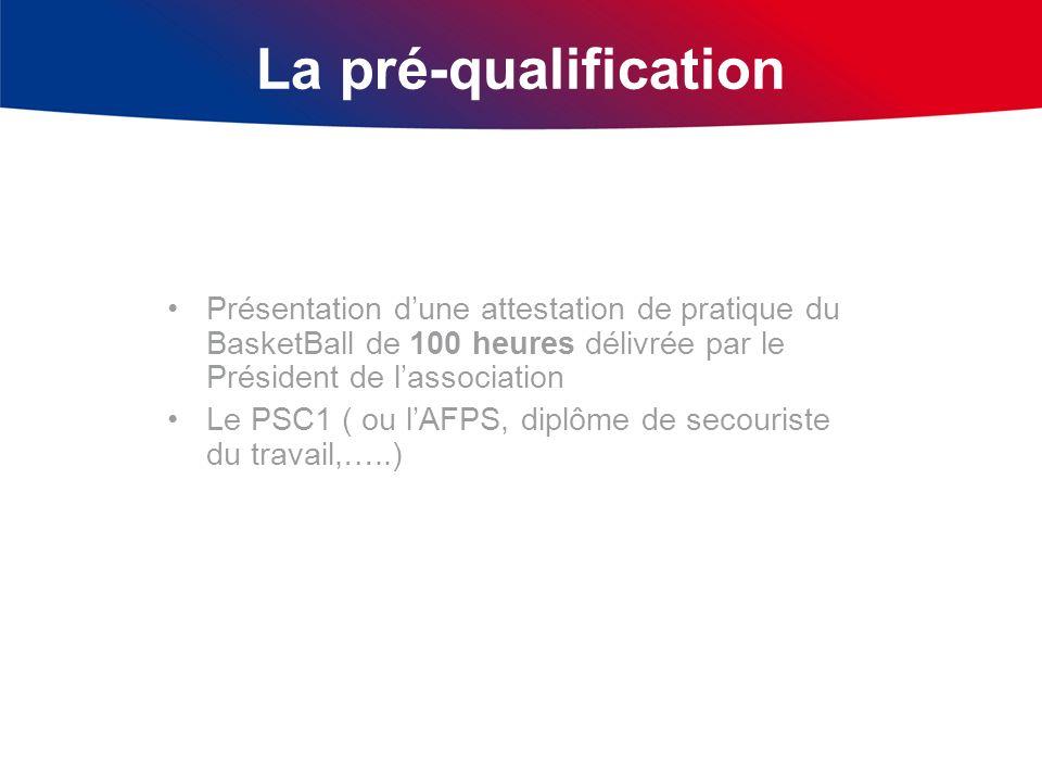 La pré-qualification Présentation dune attestation de pratique du BasketBall de 100 heures délivrée par le Président de lassociation Le PSC1 ( ou lAFP