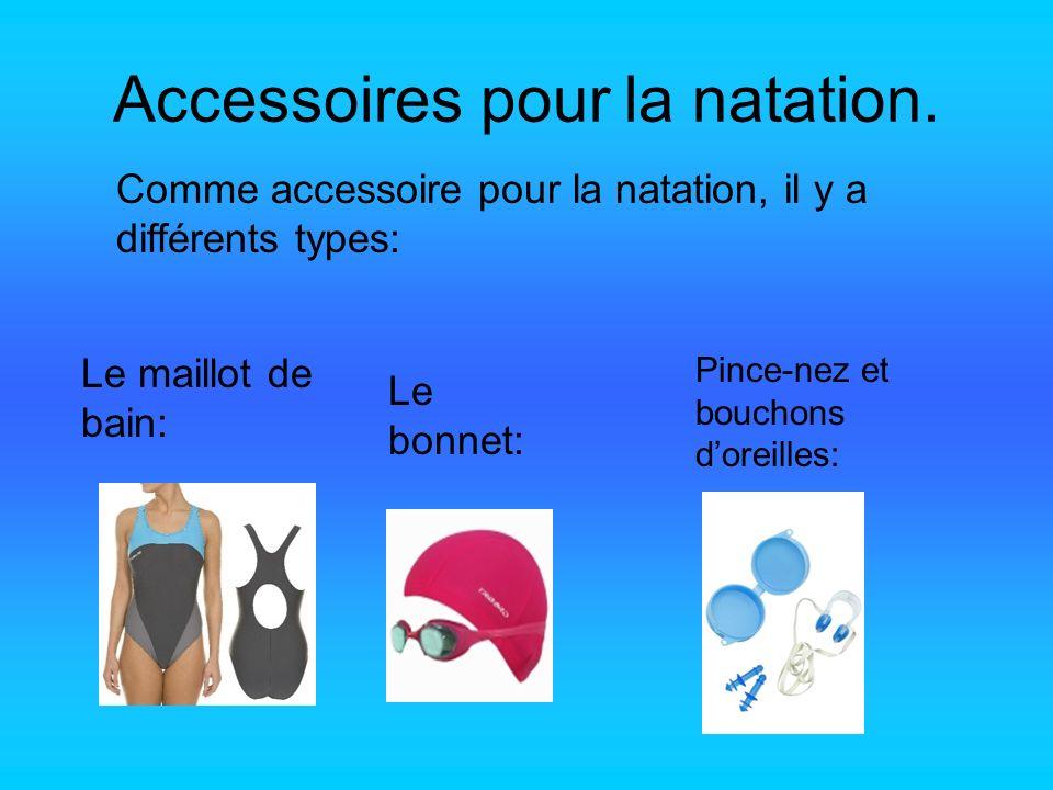 Accessoires pour la natation. Comme accessoire pour la natation, il y a différents types: Le maillot de bain: Le bonnet: Pince-nez et bouchons doreill