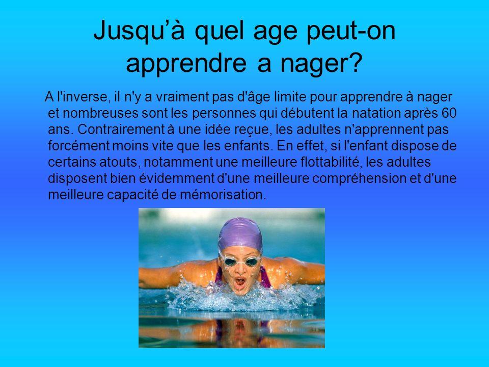 Jusquà quel age peut-on apprendre a nager? A l'inverse, il n'y a vraiment pas d'âge limite pour apprendre à nager et nombreuses sont les personnes qui