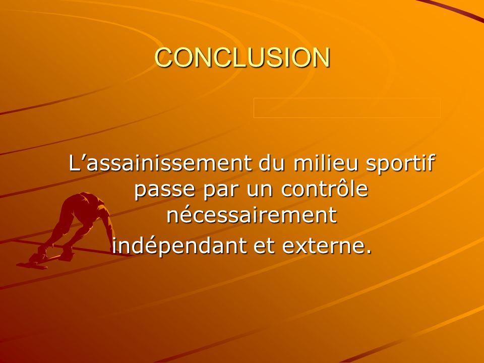 CONCLUSION Lassainissement du milieu sportif passe par un contrôle nécessairement indépendant et externe.