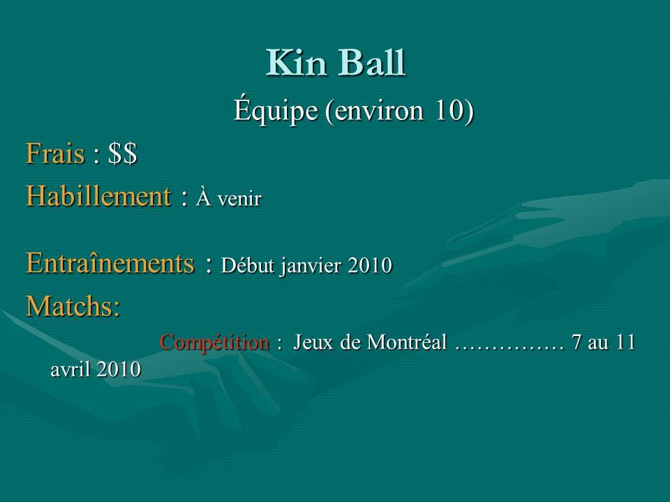 Kin Ball Équipe (environ 10) Frais : $$ Habillement : À venir Entraînements : Début janvier 2010 Matchs: Compétition : Jeux de Montréal …………… 7 au 11