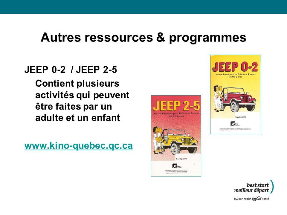 Autres ressources & programmes JEEP 0-2 / JEEP 2-5 Contient plusieurs activités qui peuvent être faites par un adulte et un enfant www.kino-quebec.qc.ca