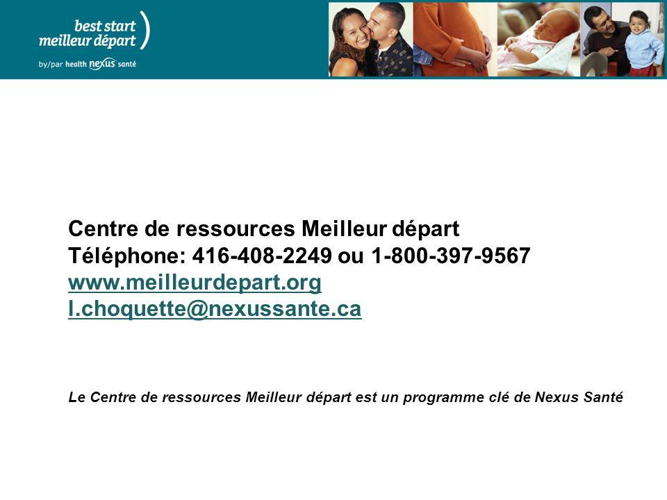 Centre de ressources Meilleur départ Téléphone: 416-408-2249 ou 1-800-397-9567 www.meilleurdepart.org l.choquette@nexussante.ca Le Centre de ressources Meilleur départ est un programme clé de Nexus Santé