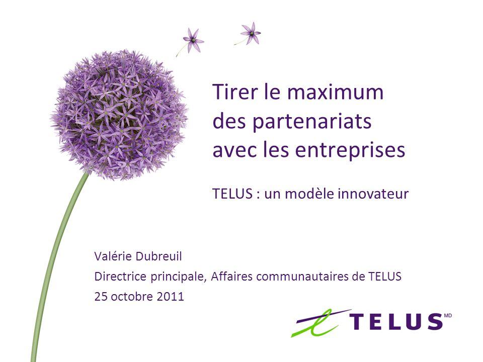 Tirer le maximum des partenariats avec les entreprises TELUS : un modèle innovateur Valérie Dubreuil Directrice principale, Affaires communautaires de