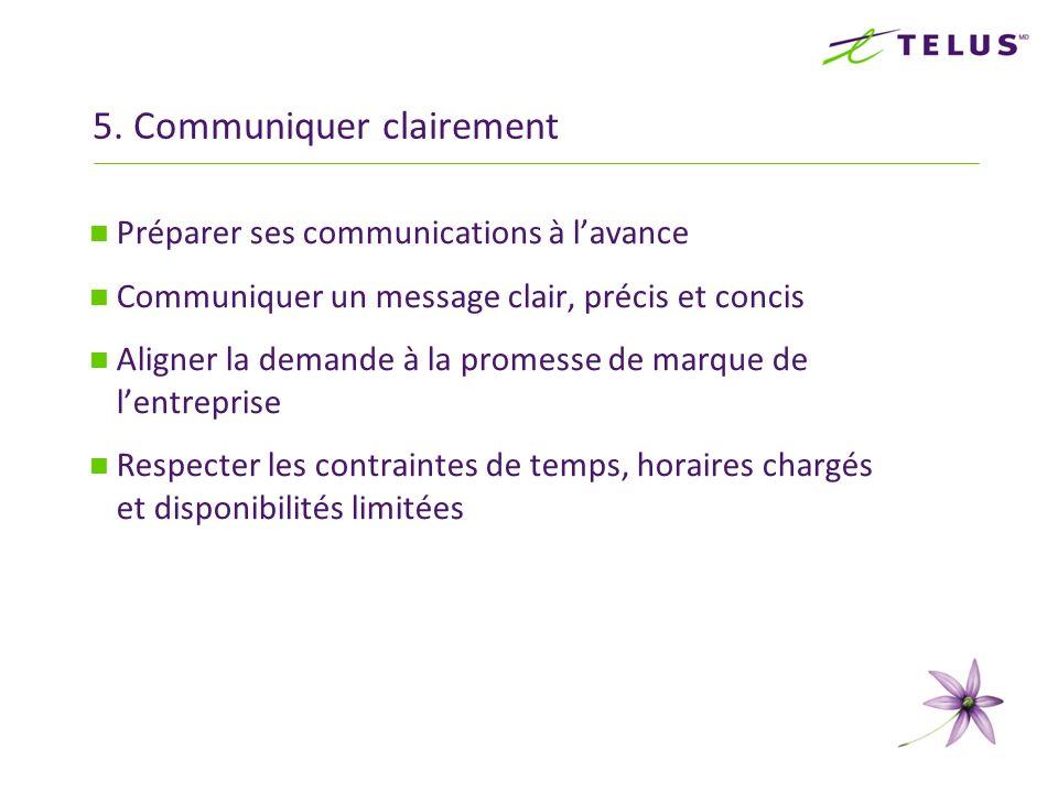 5. Communiquer clairement Préparer ses communications à lavance Communiquer un message clair, précis et concis Aligner la demande à la promesse de mar