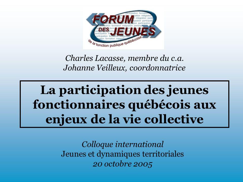 La participation des jeunes fonctionnaires québécois aux enjeux de la vie collective Colloque international Jeunes et dynamiques territoriales 20 octobre 2005 Charles Lacasse, membre du c.a.