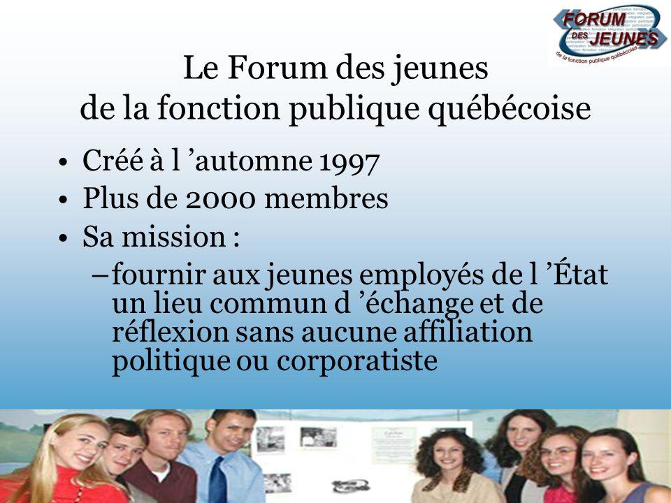 Le Forum des jeunes de la fonction publique québécoise Créé à l automne 1997 Plus de 2000 membres Sa mission : –fournir aux jeunes employés de l État un lieu commun d échange et de réflexion sans aucune affiliation politique ou corporatiste