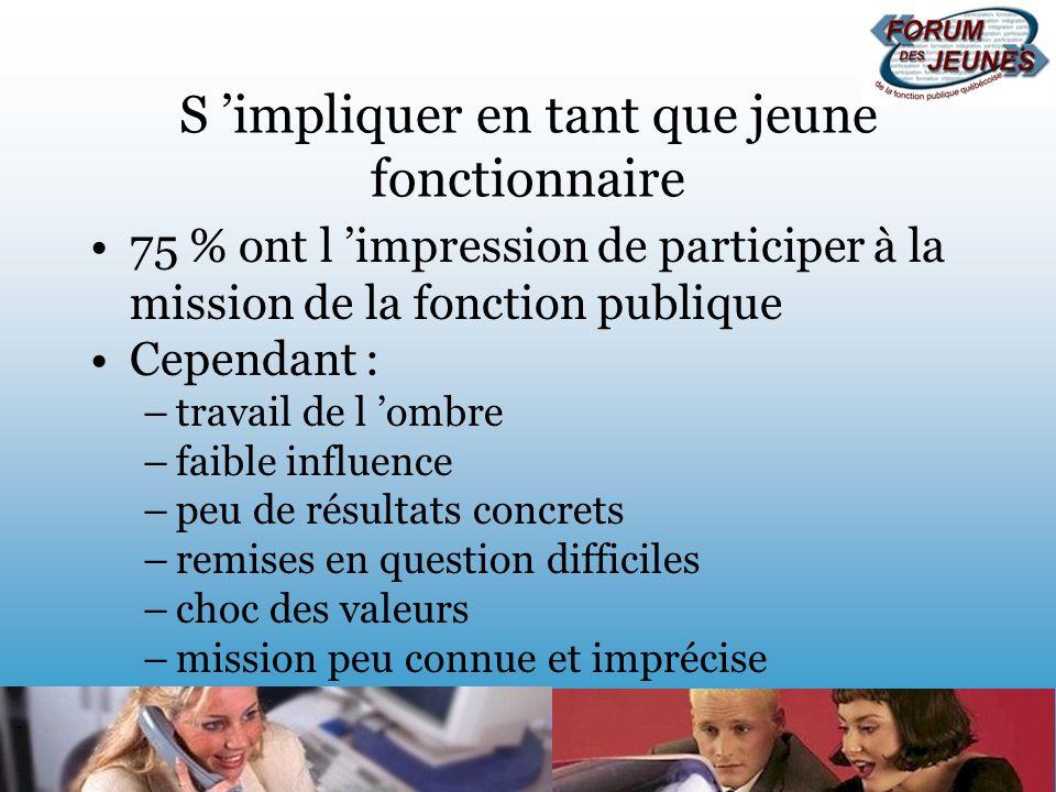 S impliquer en tant que jeune fonctionnaire 75 % ont l impression de participer à la mission de la fonction publique Cependant : –travail de l ombre –