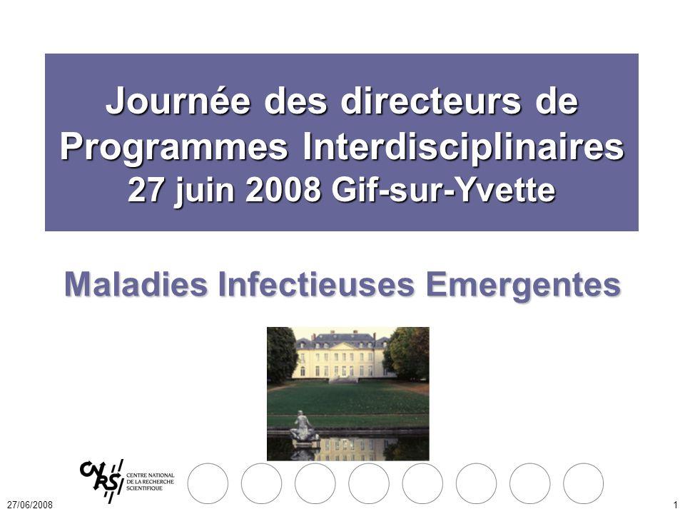 27/06/20081 Maladies Infectieuses Emergentes Journée des directeurs de Programmes Interdisciplinaires 27 juin 2008 Gif-sur-Yvette