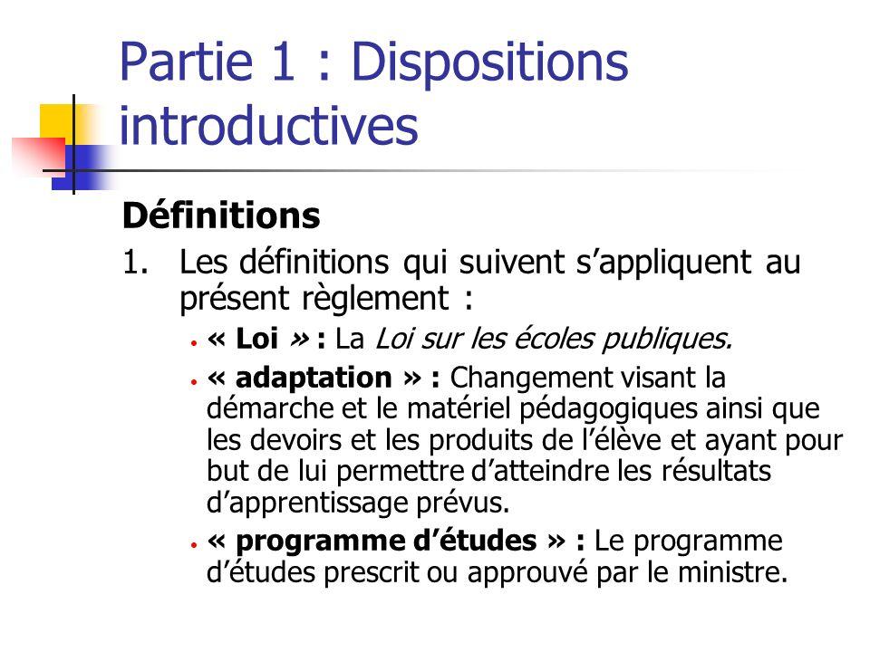 Partie 1 : Dispositions introductives Définitions 1.Les définitions qui suivent sappliquent au présent règlement : « Loi » : La Loi sur les écoles publiques.