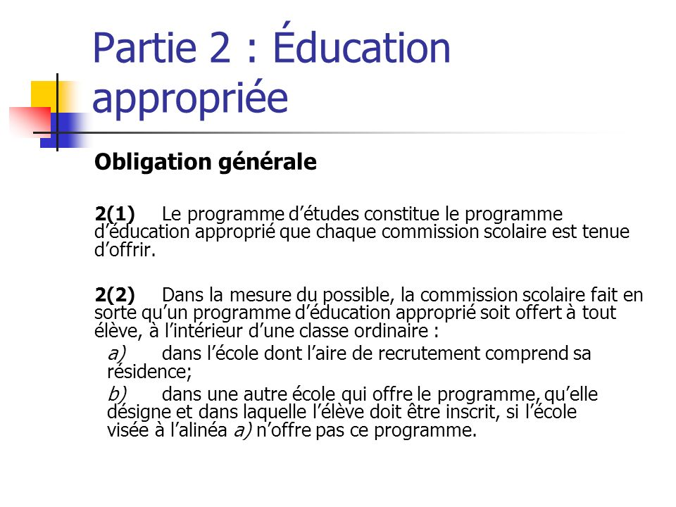 Partie 2 : Éducation appropriée Obligation générale 2(1)Le programme détudes constitue le programme déducation approprié que chaque commission scolaire est tenue doffrir.
