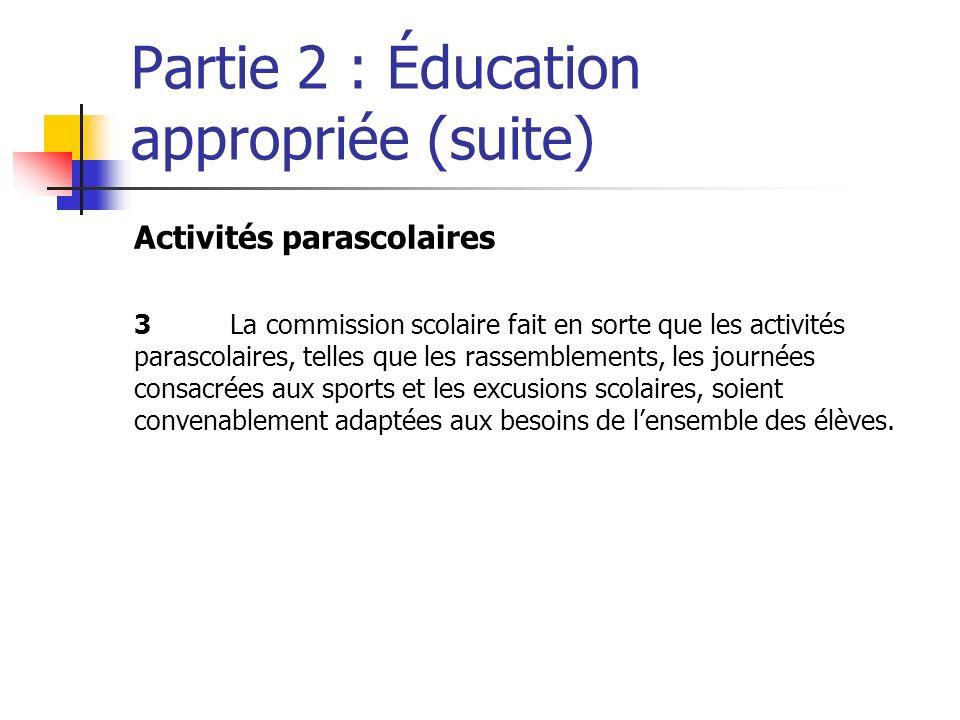 Partie 2 : Éducation appropriée (suite) Activités parascolaires 3La commission scolaire fait en sorte que les activités parascolaires, telles que les rassemblements, les journées consacrées aux sports et les excusions scolaires, soient convenablement adaptées aux besoins de lensemble des élèves.