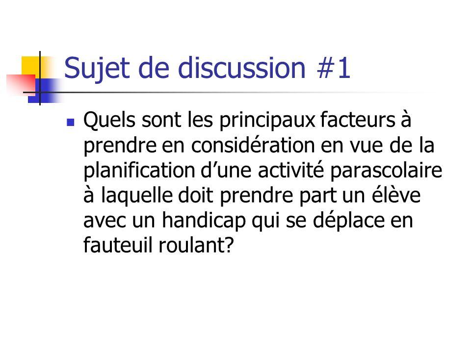 Sujet de discussion #1 Quels sont les principaux facteurs à prendre en considération en vue de la planification dune activité parascolaire à laquelle doit prendre part un élève avec un handicap qui se déplace en fauteuil roulant