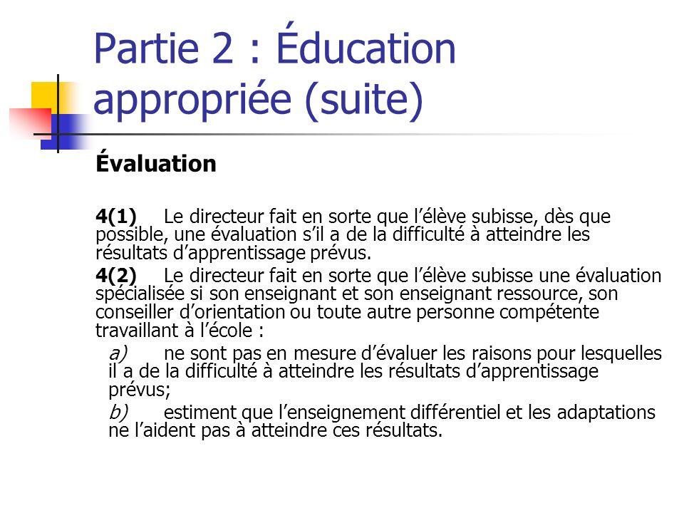 Partie 2 : Éducation appropriée (suite) Évaluation 4(1)Le directeur fait en sorte que lélève subisse, dès que possible, une évaluation sil a de la difficulté à atteindre les résultats dapprentissage prévus.
