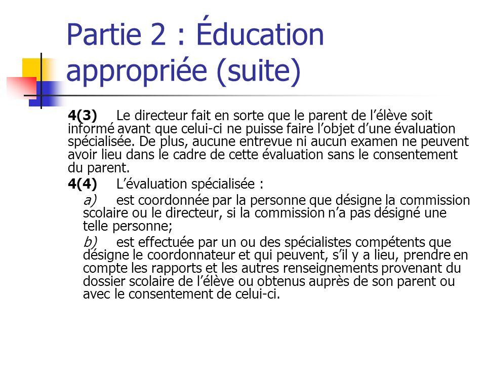 Partie 2 : Éducation appropriée (suite) 4(3)Le directeur fait en sorte que le parent de lélève soit informé avant que celui-ci ne puisse faire lobjet dune évaluation spécialisée.