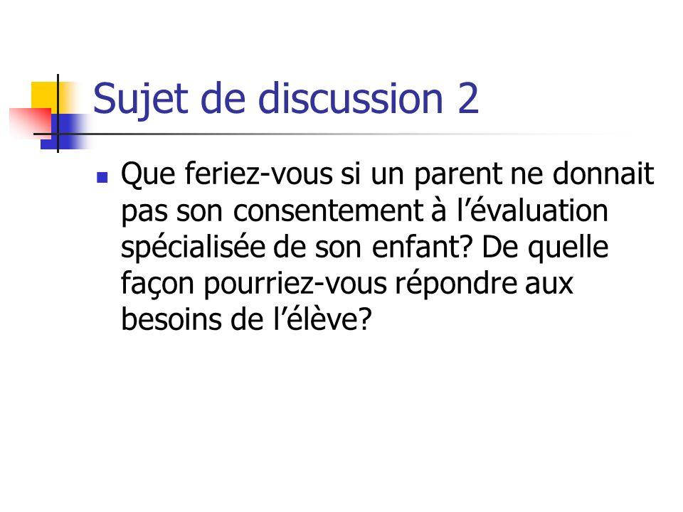 Sujet de discussion 2 Que feriez-vous si un parent ne donnait pas son consentement à lévaluation spécialisée de son enfant? De quelle façon pourriez-v