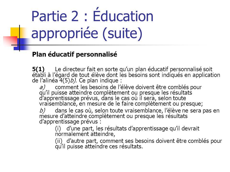 Partie 2 : Éducation appropriée (suite) Plan éducatif personnalisé 5(1)Le directeur fait en sorte quun plan éducatif personnalisé soit établi à légard de tout élève dont les besoins sont indiqués en application de lalinéa 4(5)b).