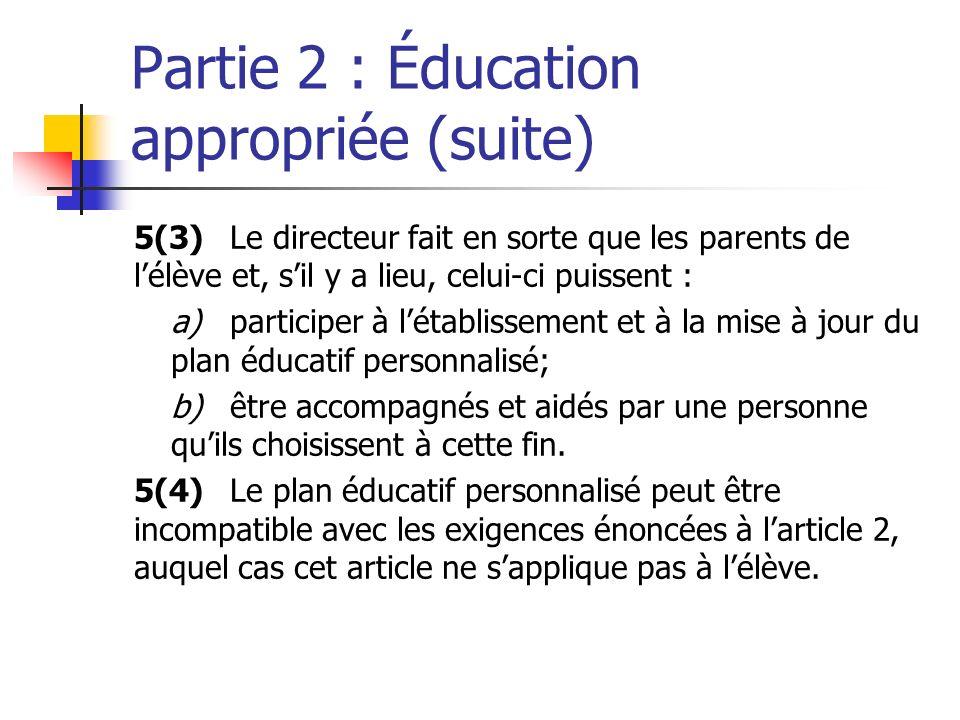 Partie 2 : Éducation appropriée (suite) 5(3)Le directeur fait en sorte que les parents de lélève et, sil y a lieu, celui-ci puissent : a)participer à létablissement et à la mise à jour du plan éducatif personnalisé; b)être accompagnés et aidés par une personne quils choisissent à cette fin.