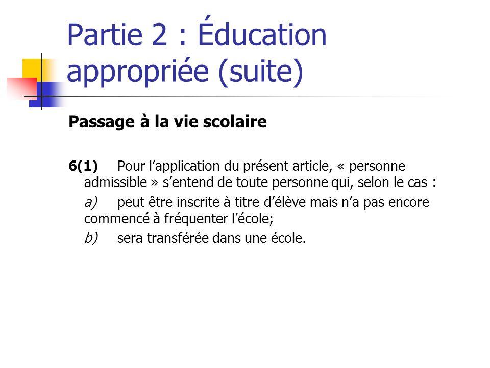 Partie 2 : Éducation appropriée (suite) Passage à la vie scolaire 6(1)Pour lapplication du présent article, « personne admissible » sentend de toute p