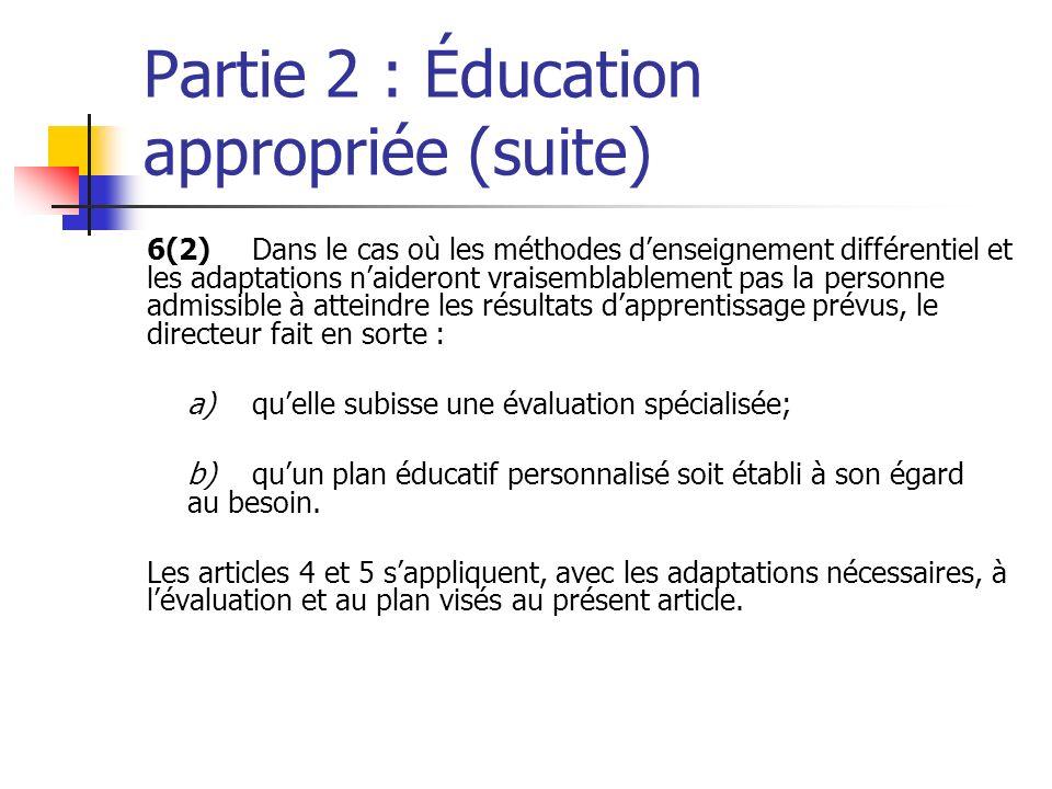 Partie 2 : Éducation appropriée (suite) 6(2)Dans le cas où les méthodes denseignement différentiel et les adaptations naideront vraisemblablement pas la personne admissible à atteindre les résultats dapprentissage prévus, le directeur fait en sorte : a)quelle subisse une évaluation spécialisée; b)quun plan éducatif personnalisé soit établi à son égard au besoin.