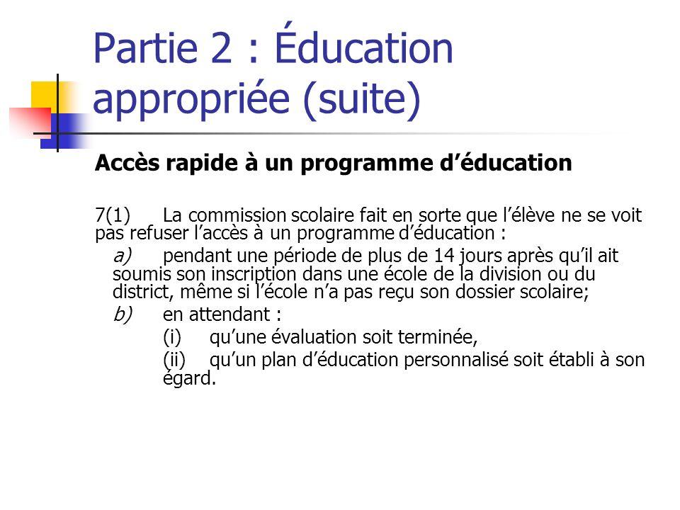 Partie 2 : Éducation appropriée (suite) Accès rapide à un programme déducation 7(1)La commission scolaire fait en sorte que lélève ne se voit pas refuser laccès à un programme déducation : a)pendant une période de plus de 14 jours après quil ait soumis son inscription dans une école de la division ou du district, même si lécole na pas reçu son dossier scolaire; b)en attendant : (i)quune évaluation soit terminée, (ii)quun plan déducation personnalisé soit établi à son égard.