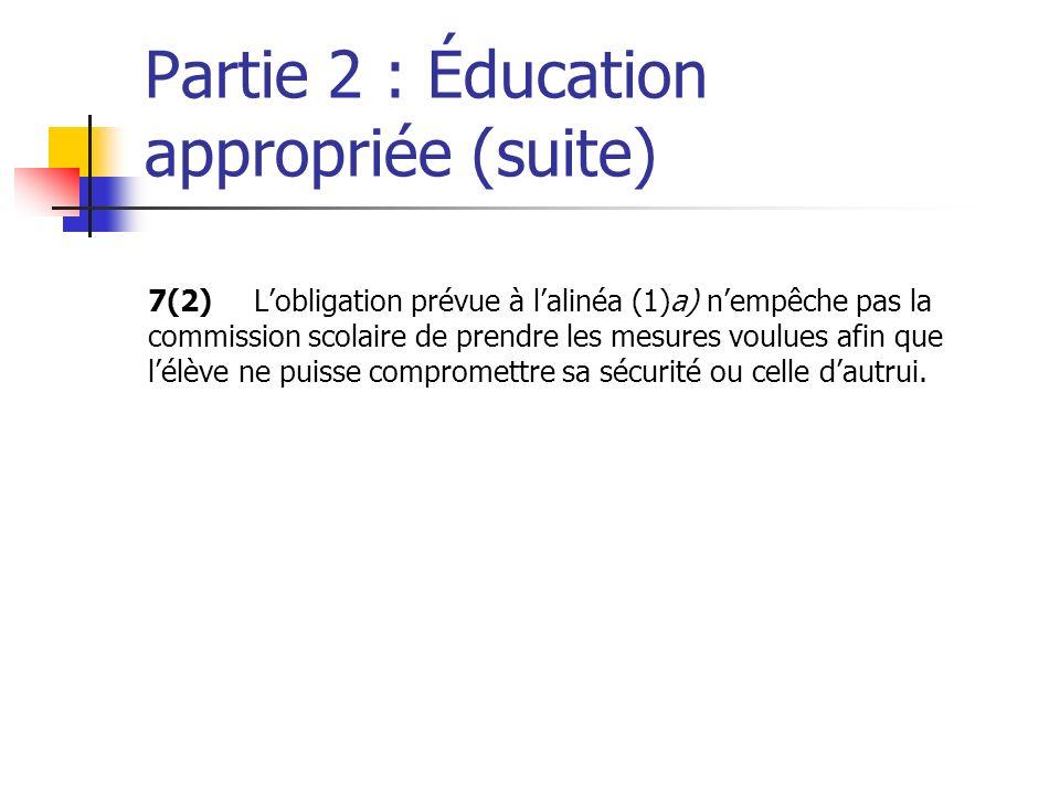 Partie 2 : Éducation appropriée (suite) 7(2)Lobligation prévue à lalinéa (1)a) nempêche pas la commission scolaire de prendre les mesures voulues afin que lélève ne puisse compromettre sa sécurité ou celle dautrui.