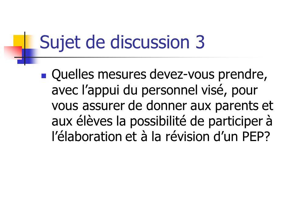 Sujet de discussion 3 Quelles mesures devez-vous prendre, avec lappui du personnel visé, pour vous assurer de donner aux parents et aux élèves la possibilité de participer à lélaboration et à la révision dun PEP