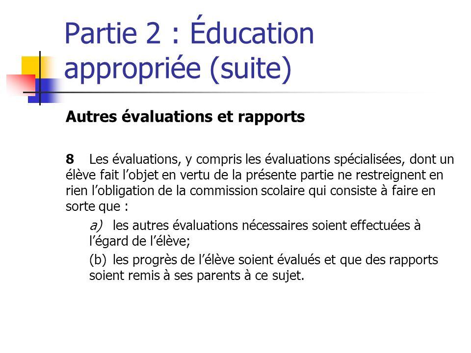 Partie 2 : Éducation appropriée (suite) Autres évaluations et rapports 8Les évaluations, y compris les évaluations spécialisées, dont un élève fait lobjet en vertu de la présente partie ne restreignent en rien lobligation de la commission scolaire qui consiste à faire en sorte que : a)les autres évaluations nécessaires soient effectuées à légard de lélève; (b)les progrès de lélève soient évalués et que des rapports soient remis à ses parents à ce sujet.