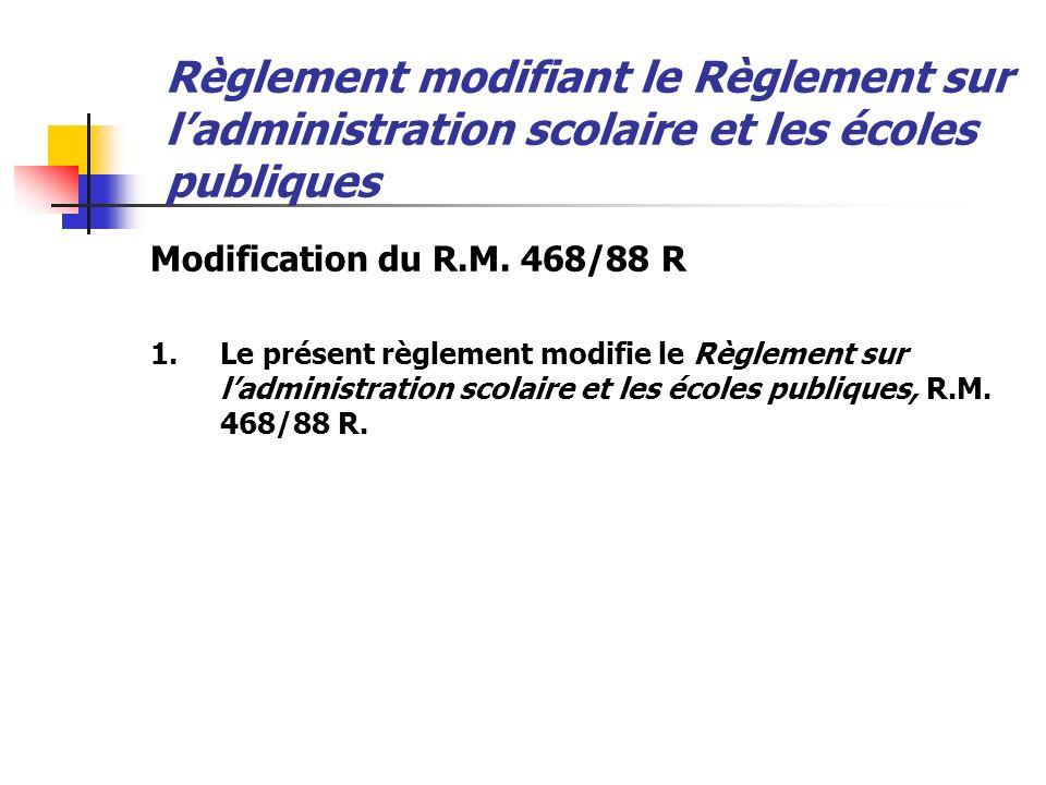 Règlement modifiant le Règlement sur ladministration scolaire et les écoles publiques Modification du R.M. 468/88 R 1.Le présent règlement modifie le