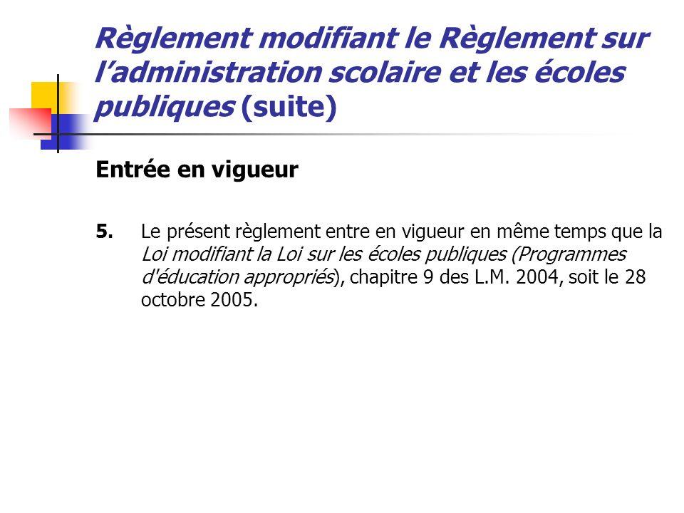 Règlement modifiant le Règlement sur ladministration scolaire et les écoles publiques (suite) Entrée en vigueur 5.Le présent règlement entre en vigueu
