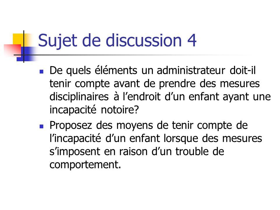 Sujet de discussion 4 De quels éléments un administrateur doit-il tenir compte avant de prendre des mesures disciplinaires à lendroit dun enfant ayant une incapacité notoire.