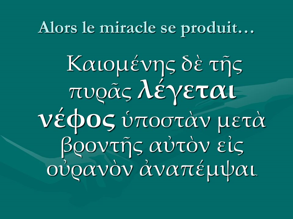 Alors le miracle se produit… Καιομνης δ τς πυρς λγεται νφος ποστν μετ βροντς ατν ες ορανν ναπμψαι.