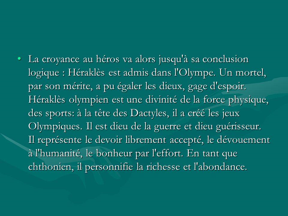 La croyance au héros va alors jusqu à sa conclusion logique : Héraklès est admis dans l Olympe.