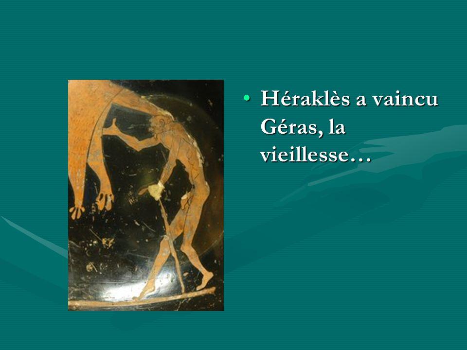 Héraklès a vaincu Géras, la vieillesse…