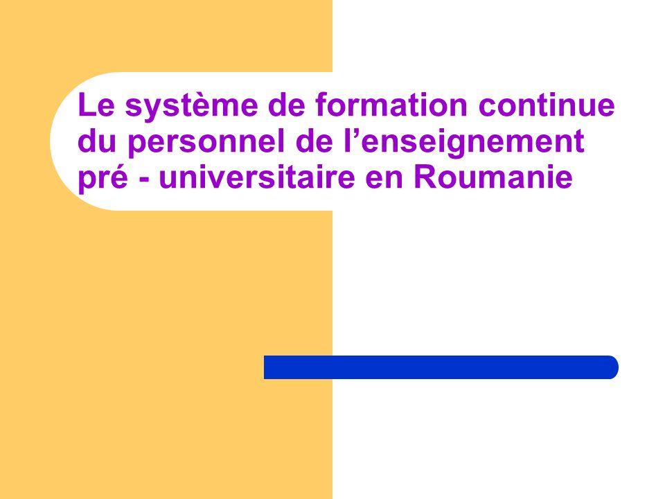 CADRE LEGISLATIF: En Roumanie, la formation continue du personnel didactique représente une priorité du Ministère de lEducation, de la Recherche, de la Jeunesse et du Sports (MECTS) MECTS finance le perfectionnement des cadres didactiques