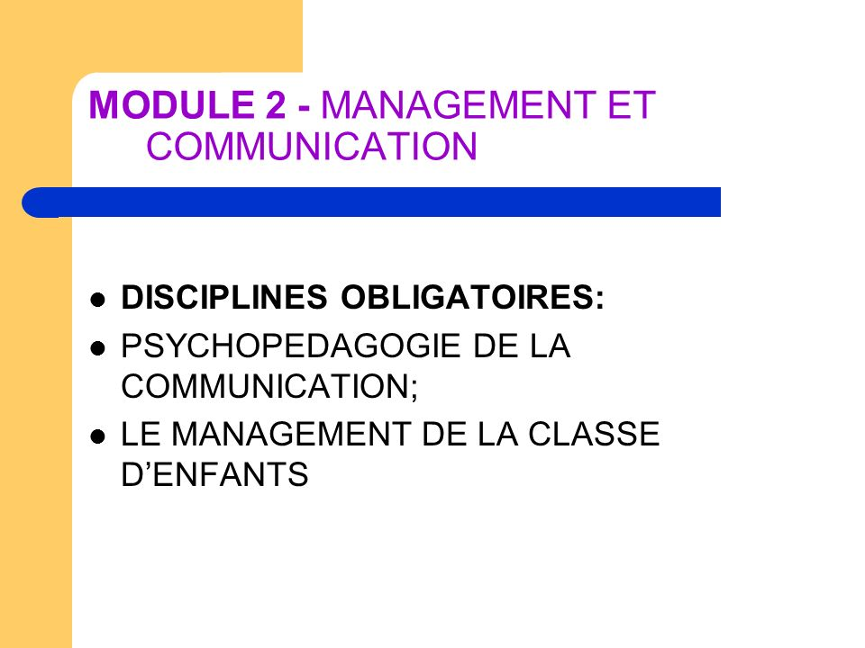 MODULE 2 - MANAGEMENT ET COMMUNICATION DISCIPLINES OBLIGATOIRES: PSYCHOPEDAGOGIE DE LA COMMUNICATION; LE MANAGEMENT DE LA CLASSE DENFANTS