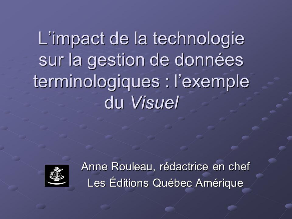 Limpact de la technologie sur la gestion de données terminologiques : lexemple du Visuel Anne Rouleau, rédactrice en chef Les Éditions Québec Amérique