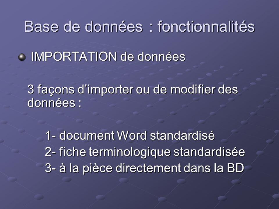 Base de données : fonctionnalités IMPORTATION de données IMPORTATION de données 3 façons dimporter ou de modifier des données : 1- document Word standardisé 2- fiche terminologique standardisée 3- à la pièce directement dans la BD