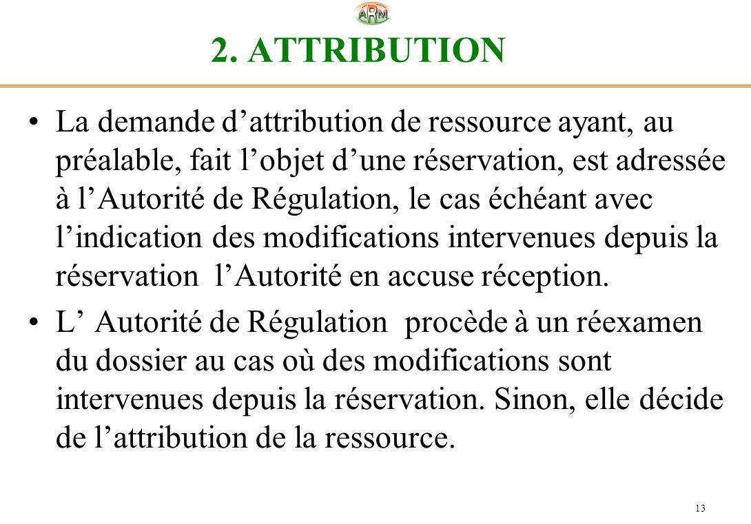 13 2. ATTRIBUTION La demande dattribution de ressource ayant, au préalable, fait lobjet dune réservation, est adressée à lAutorité de Régulation, le c