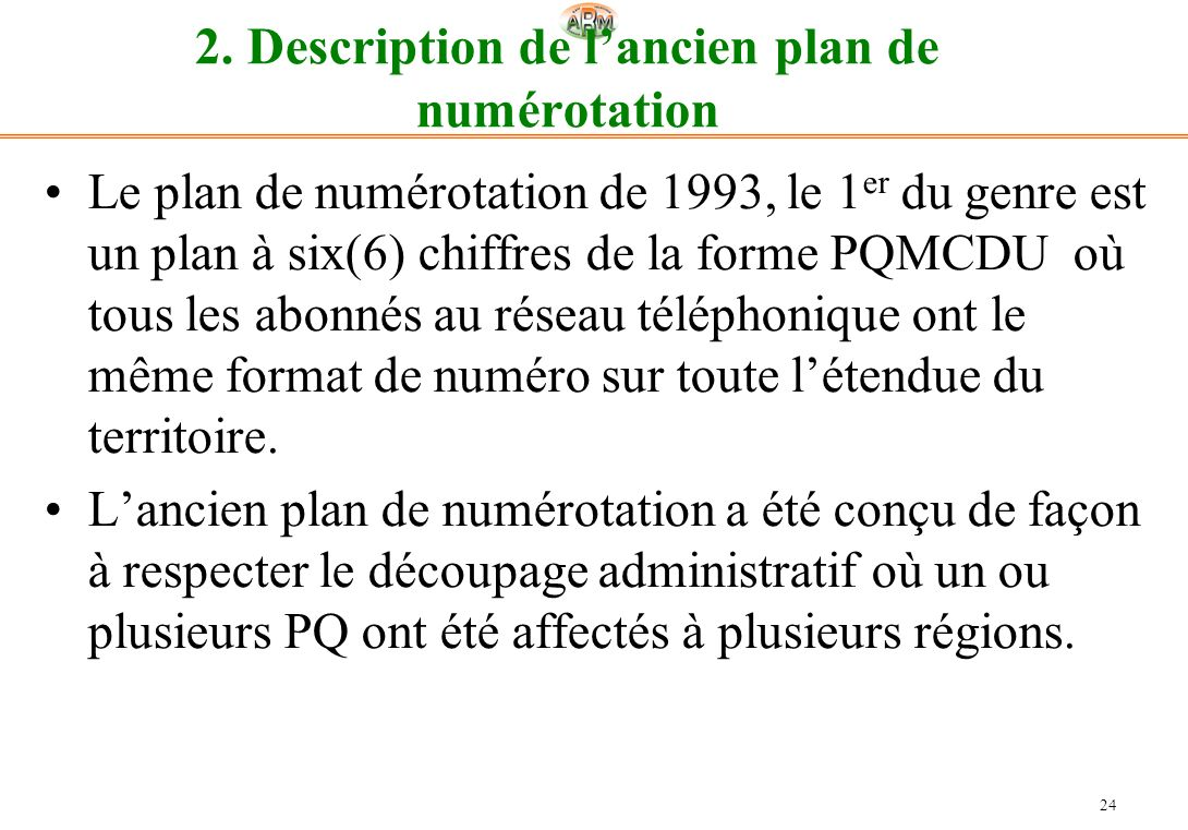 24 2. Description de lancien plan de numérotation Le plan de numérotation de 1993, le 1 er du genre est un plan à six(6) chiffres de la forme PQMCDU o
