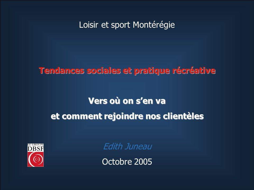 Loisir et sport Montérégie Tendances sociales et pratique récréative Vers où on sen va et comment rejoindre nos clientèles Edith Juneau Octobre 2005