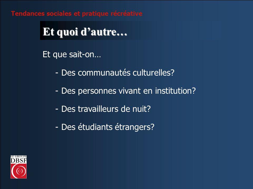 Tendances sociales et pratique récréative Et quoi dautre… Et que sait-on… -Des communautés culturelles? -Des personnes vivant en institution? -Des tra