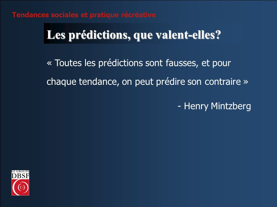 Tendances sociales et pratique récréative Les prédictions, que valent-elles? « Toutes les prédictions sont fausses, et pour chaque tendance, on peut p