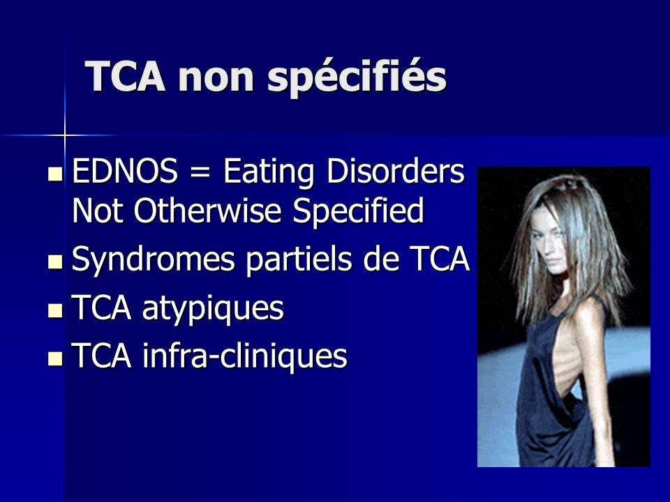 TCA non spécifiés EDNOS = Eating Disorders Not Otherwise Specified EDNOS = Eating Disorders Not Otherwise Specified Syndromes partiels de TCA Syndrome