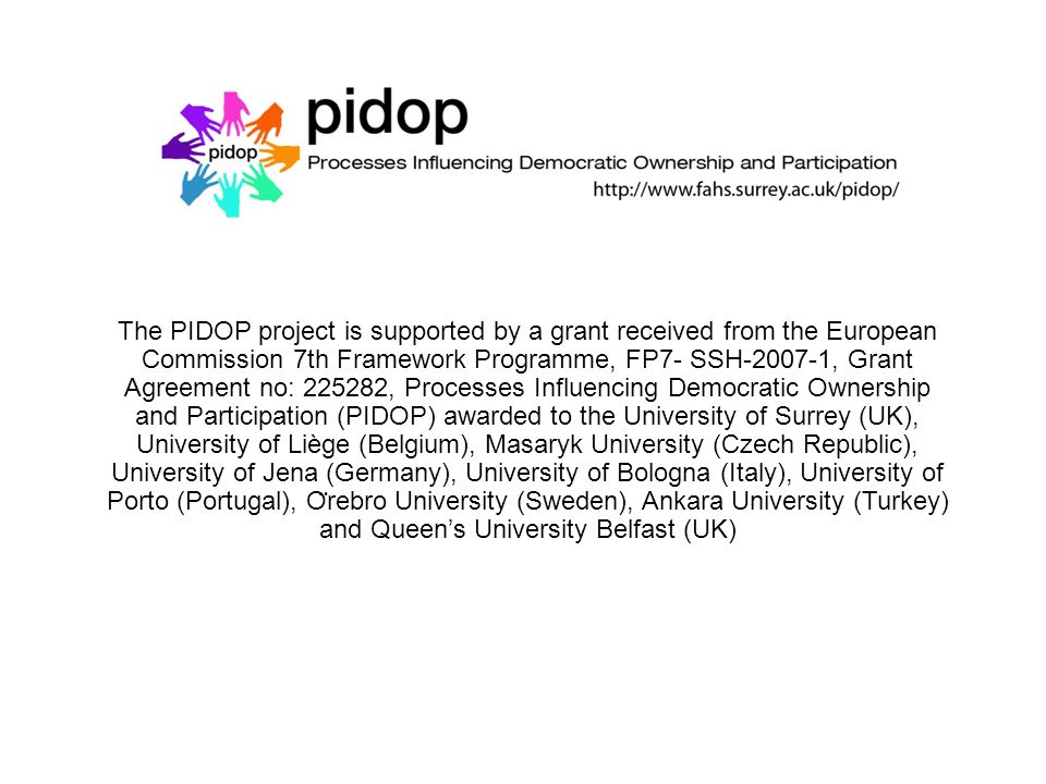 The PIDOP project is supported by a grant received from the European Commission 7th Framework Programme, FP7- SSH-2007-1, Grant Agreement no: 225282, Processes Influencing Democratic Ownership and Participation (PIDOP) awarded to the University of Surrey (UK), University of Liège (Belgium), Masaryk University (Czech Republic), University of Jena (Germany), University of Bologna (Italy), University of Porto (Portugal), O ̈ rebro University (Sweden), Ankara University (Turkey) and Queens University Belfast (UK)