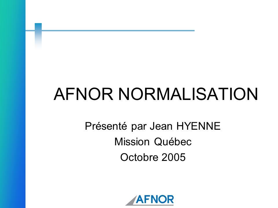 AFNOR NORMALISATION Présenté par Jean HYENNE Mission Québec Octobre 2005