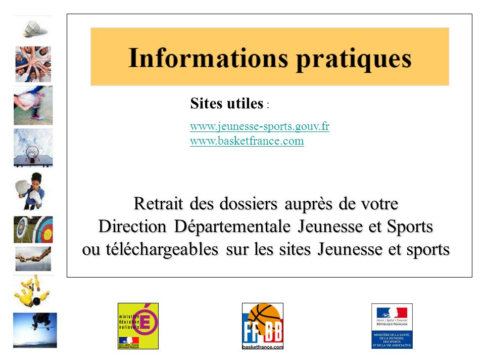 Retrait des dossiers auprès de votre Direction Départementale Jeunesse et Sports ou téléchargeables sur les sites Jeunesse et sports Sites utiles : www.jeunesse-sports.gouv.fr www.basketfrance.com
