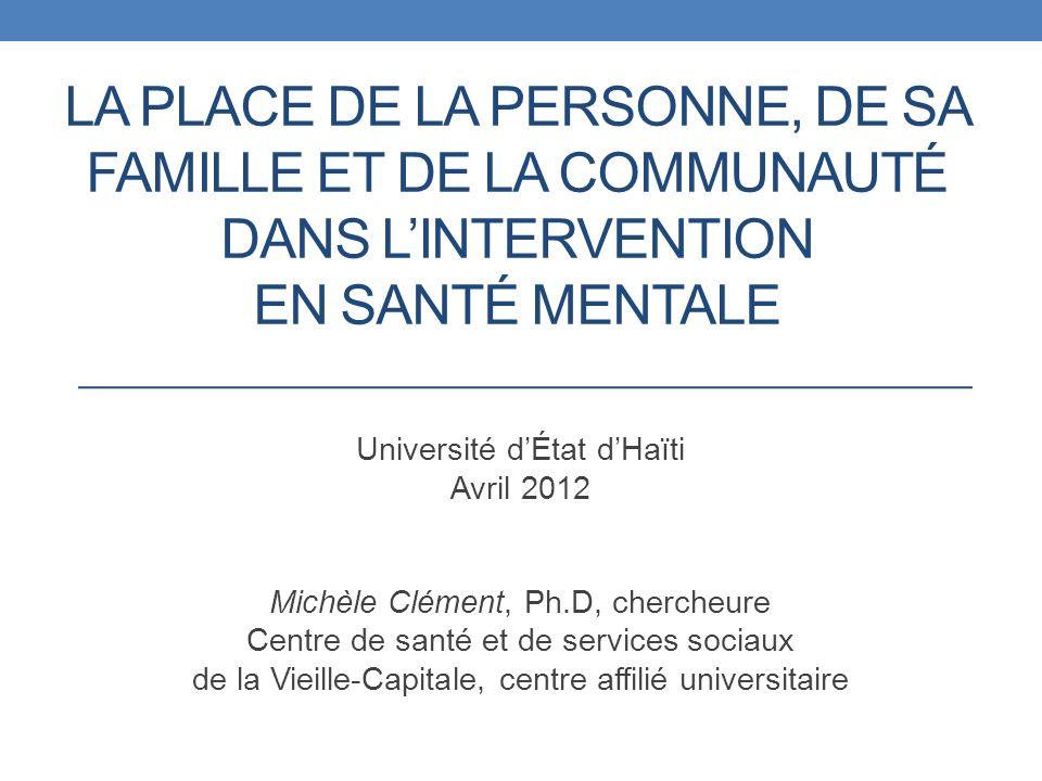 LA PLACE DE LA PERSONNE, DE SA FAMILLE ET DE LA COMMUNAUTÉ DANS LINTERVENTION EN SANTÉ MENTALE Université dÉtat dHaïti Avril 2012 Michèle Clément, Ph.